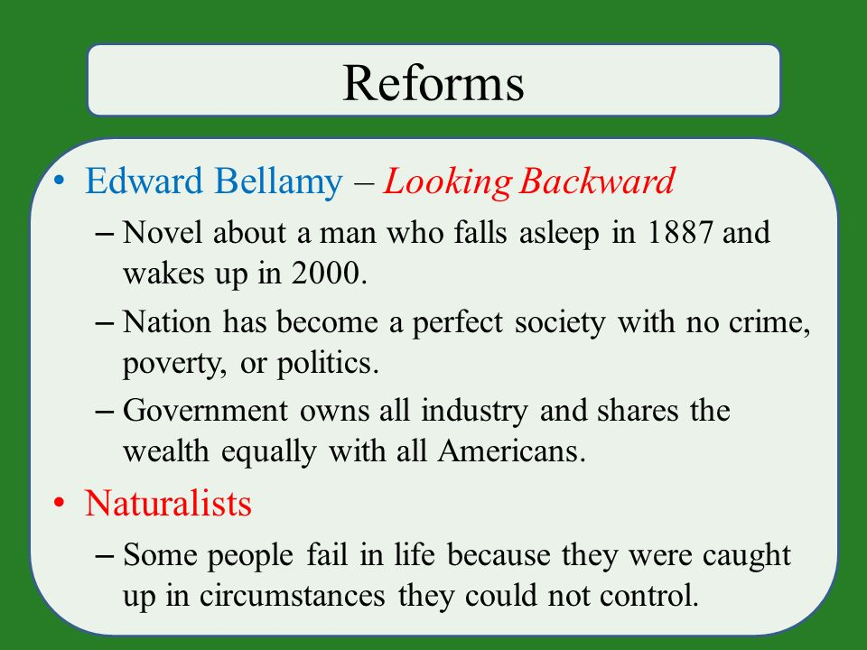 Reforms Edward Bellamy – Looking Backward – Novel about a man who falls asleep in 1887 and wakes up in 2000.