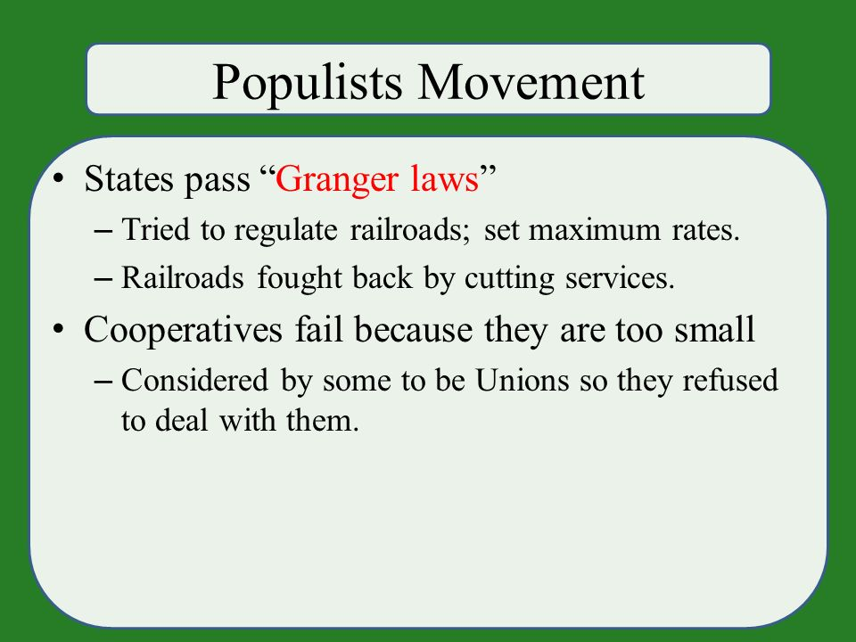 Populists Movement States pass Granger laws – Tried to regulate railroads; set maximum rates.