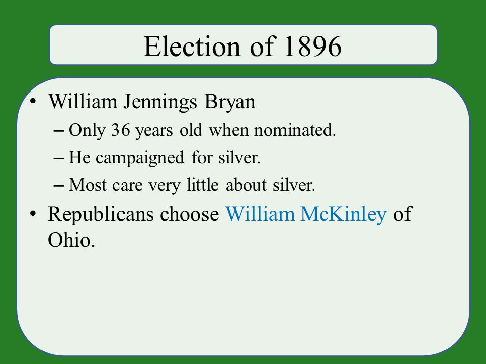 Election of 1896 William Jennings Bryan – Only 36 years old when nominated.