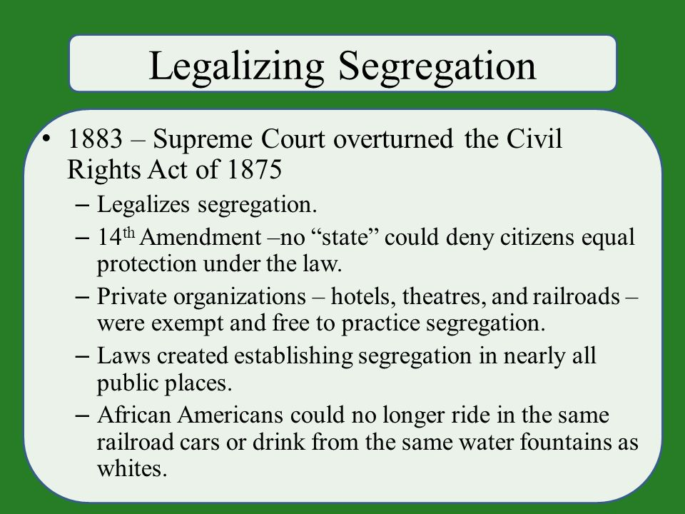 Legalizing Segregation 1883 – Supreme Court overturned the Civil Rights Act of 1875 – Legalizes segregation.