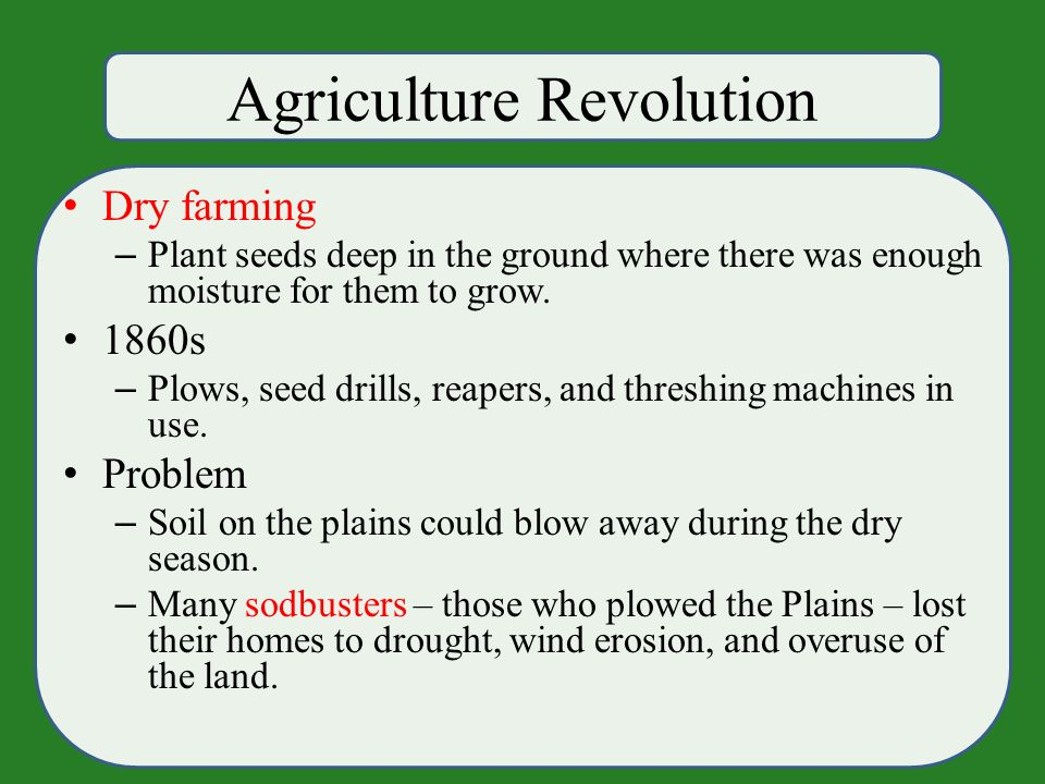 Agriculture Revolution Dry farming – Plant seeds deep in the ground where there was enough moisture for them to grow.