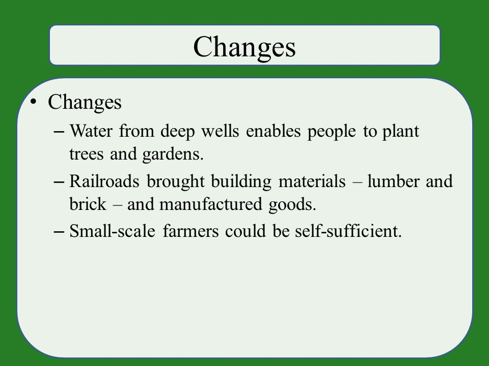 Changes – Water from deep wells enables people to plant trees and gardens.