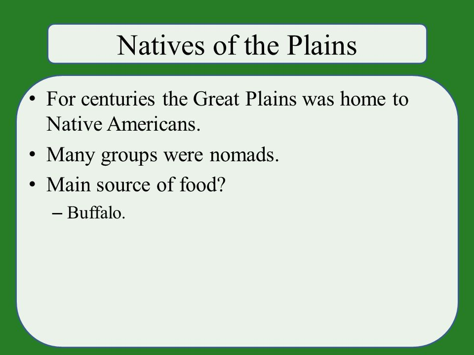 Natives of the Plains For centuries the Great Plains was home to Native Americans.