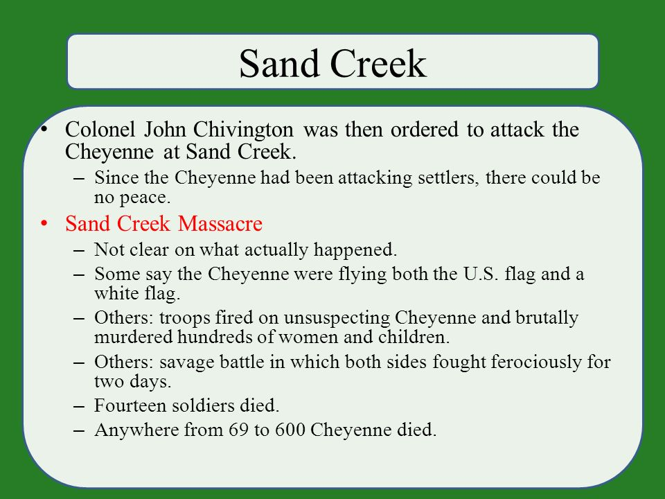Sand Creek Colonel John Chivington was then ordered to attack the Cheyenne at Sand Creek.