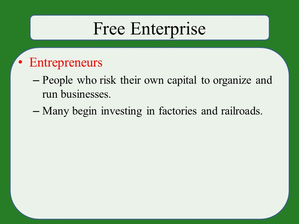 Free Enterprise Entrepreneurs – People who risk their own capital to organize and run businesses.