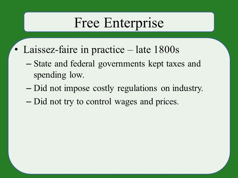 Free Enterprise Laissez-faire in practice – late 1800s – State and federal governments kept taxes and spending low.