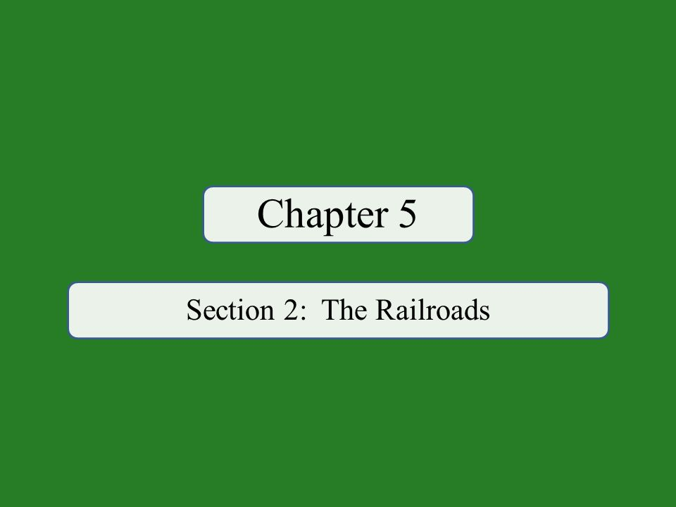 Chapter 5 Section 2: The Railroads