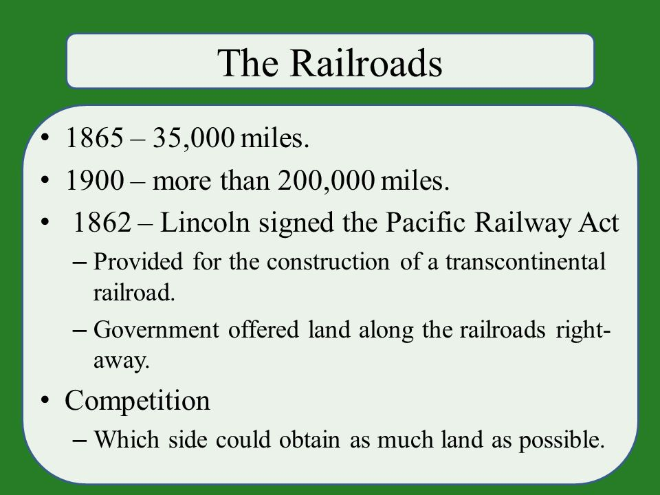 The Railroads 1865 – 35,000 miles. 1900 – more than 200,000 miles.