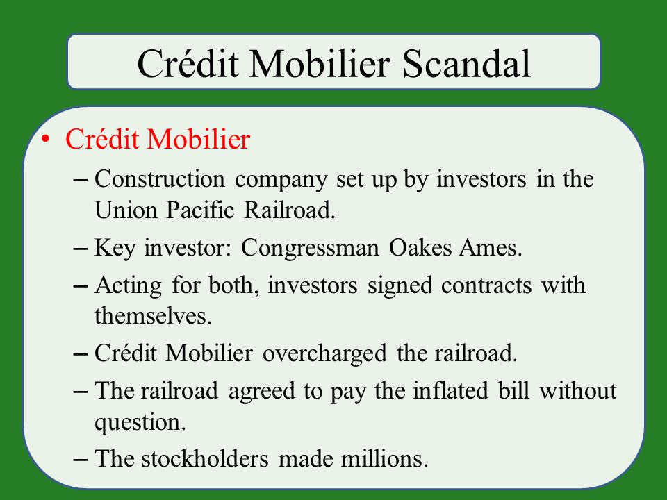 Crédit Mobilier Scandal Crédit Mobilier – Construction company set up by investors in the Union Pacific Railroad.