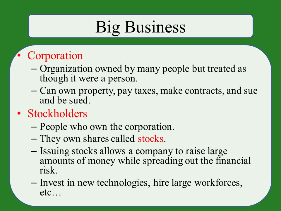 Big Business Corporation – Organization owned by many people but treated as though it were a person.