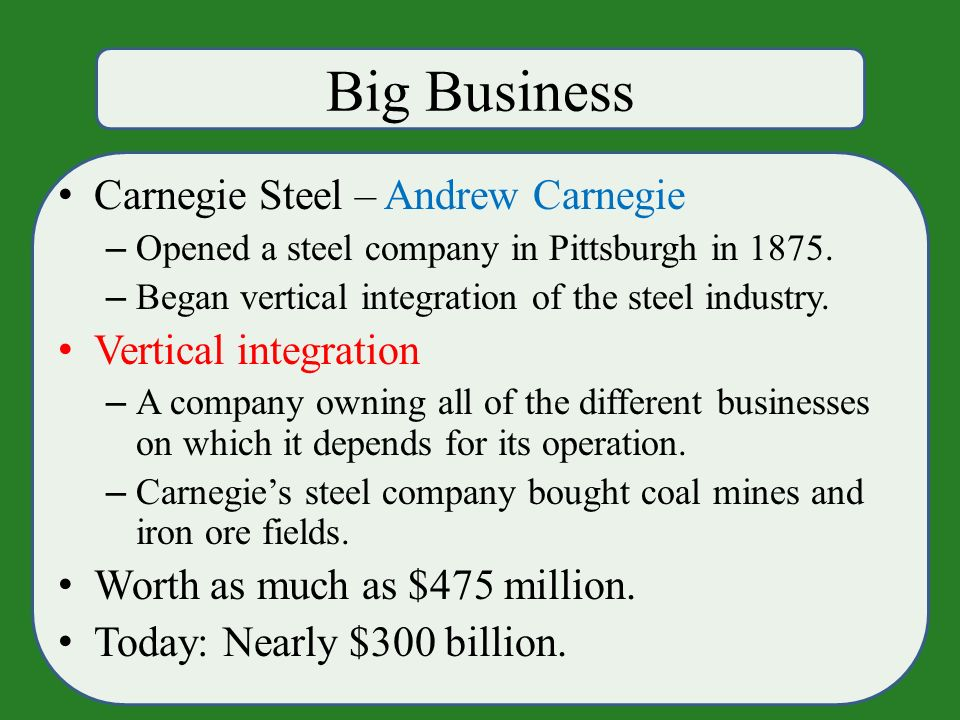 Big Business Carnegie Steel – Andrew Carnegie – Opened a steel company in Pittsburgh in 1875.