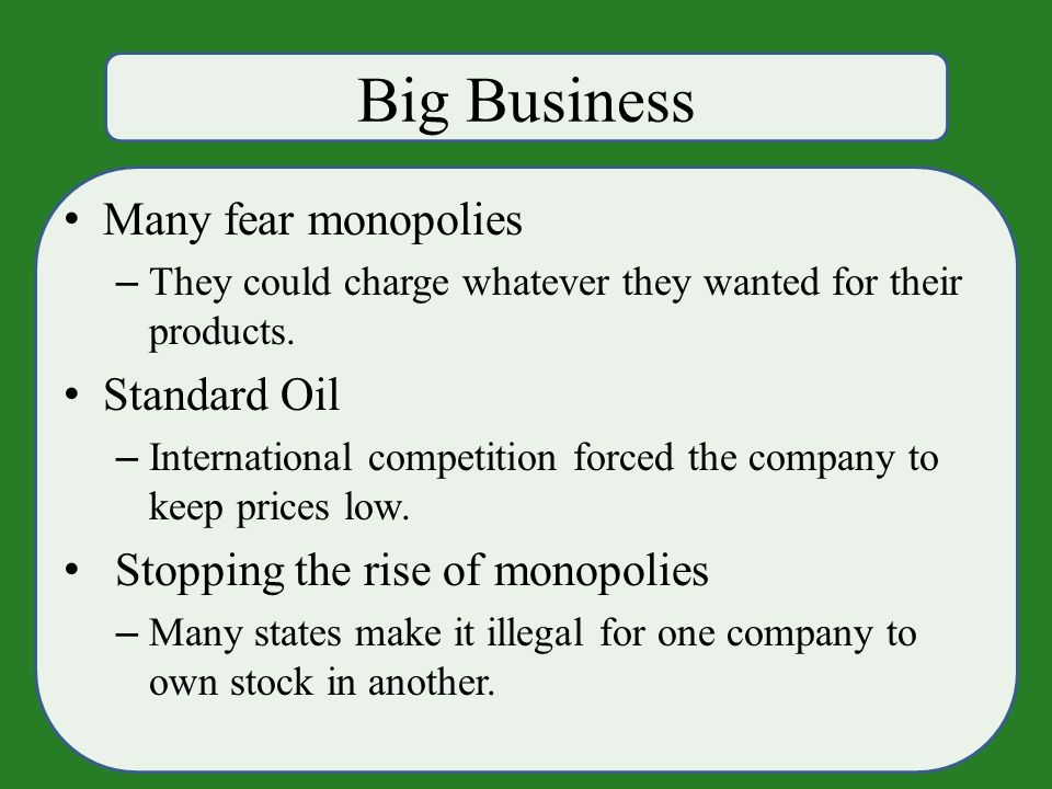 Big Business Many fear monopolies – They could charge whatever they wanted for their products.