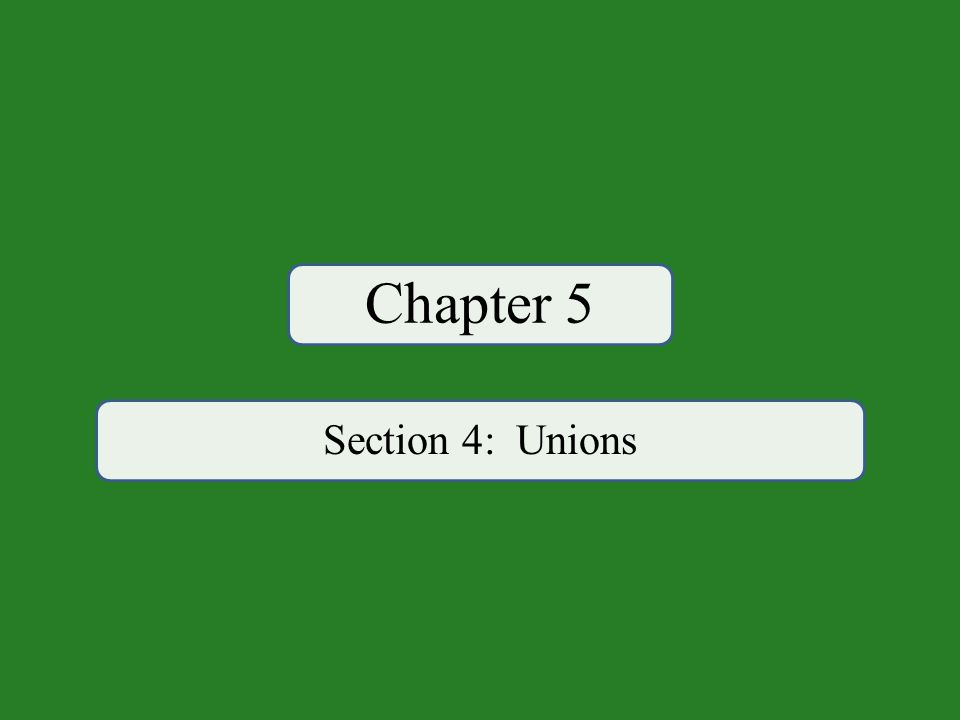 Chapter 5 Section 4: Unions