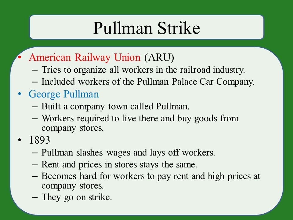 Pullman Strike American Railway Union (ARU) – Tries to organize all workers in the railroad industry.