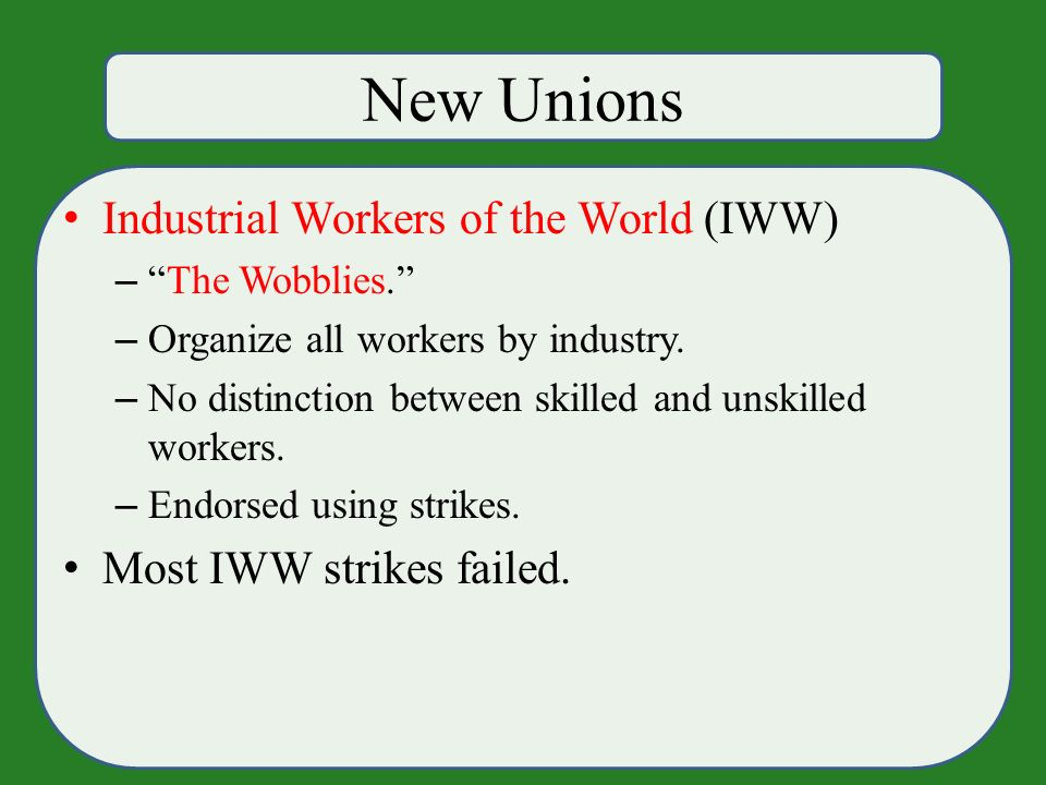 New Unions Industrial Workers of the World (IWW) – The Wobblies. – Organize all workers by industry.