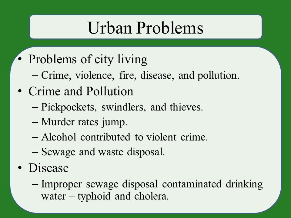 Urban Problems Problems of city living – Crime, violence, fire, disease, and pollution.