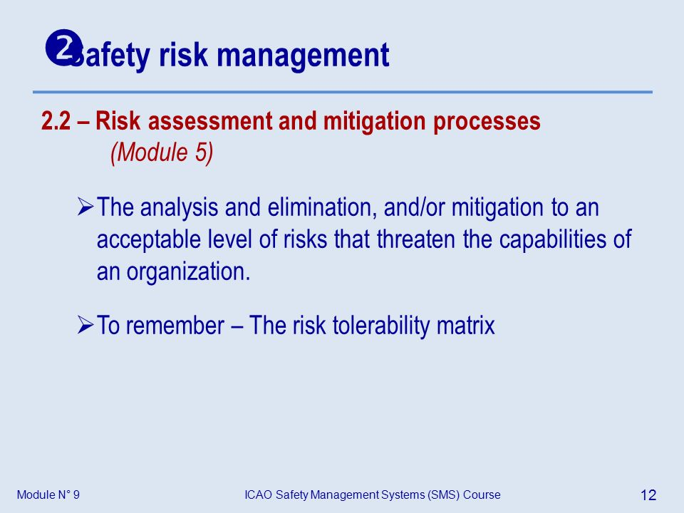 Module N° 9ICAO Safety Management Systems (SMS) Course 12 2.2 – Risk assessment and mitigation processes (Module 5)  The analysis and elimination, and/or mitigation to an acceptable level of risks that threaten the capabilities of an organization.