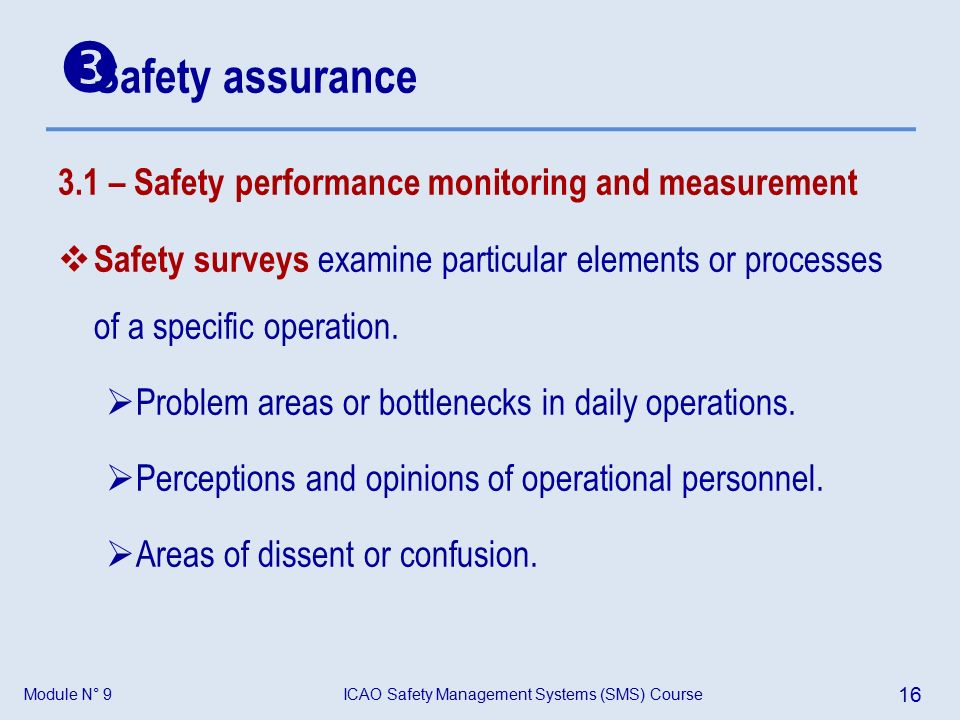 Module N° 9ICAO Safety Management Systems (SMS) Course 16 3.1 – Safety performance monitoring and measurement  Safety surveys examine particular elements or processes of a specific operation.