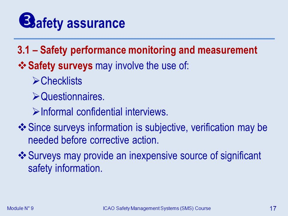 Module N° 9ICAO Safety Management Systems (SMS) Course 17 3.1 – Safety performance monitoring and measurement  Safety surveys may involve the use of:  Checklists  Questionnaires.