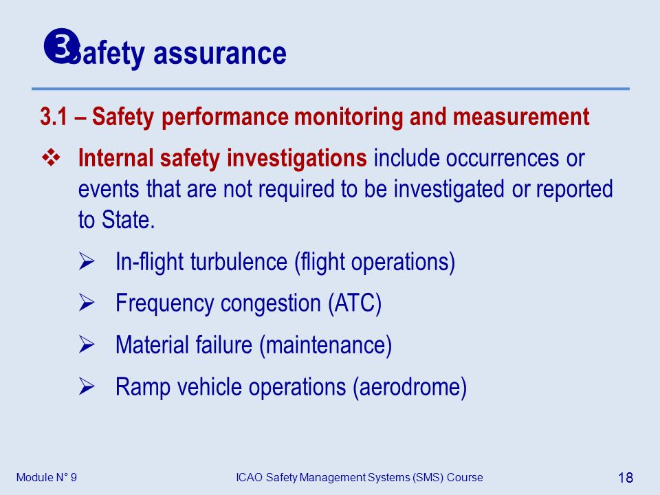 Module N° 9ICAO Safety Management Systems (SMS) Course 18 3.1 – Safety performance monitoring and measurement  Internal safety investigations include occurrences or events that are not required to be investigated or reported to State.