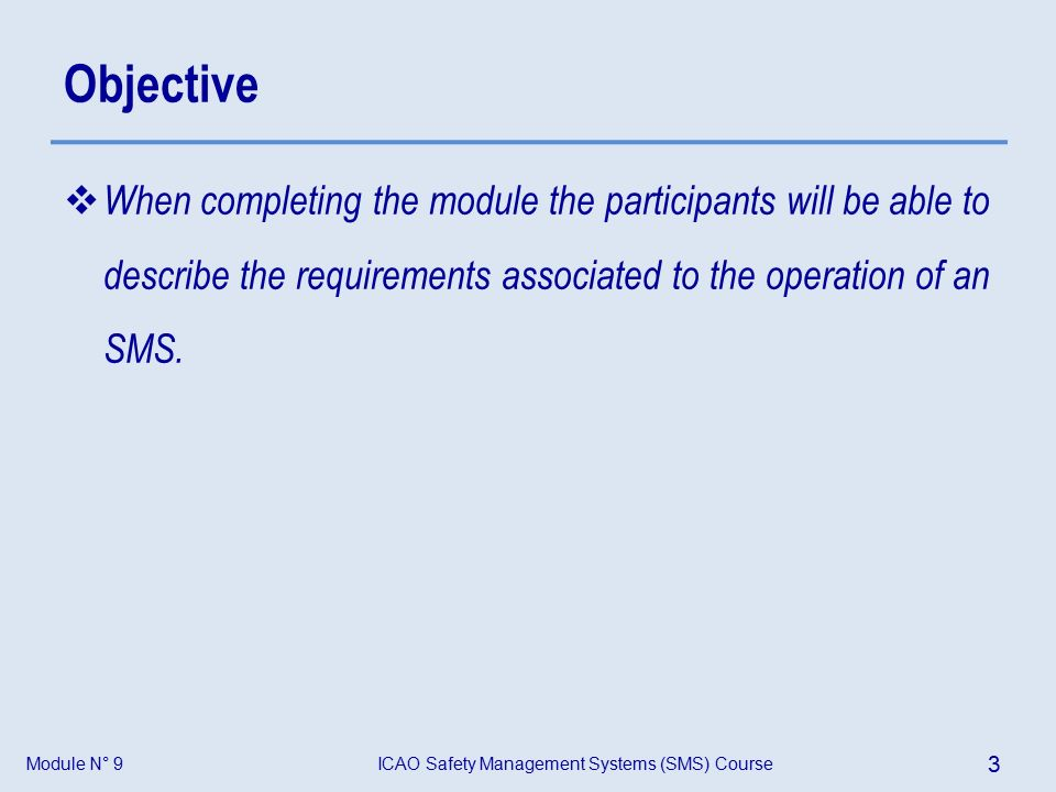 Module N° 9ICAO Safety Management Systems (SMS) Course 3 Objective  When completing the module the participants will be able to describe the requirements associated to the operation of an SMS.