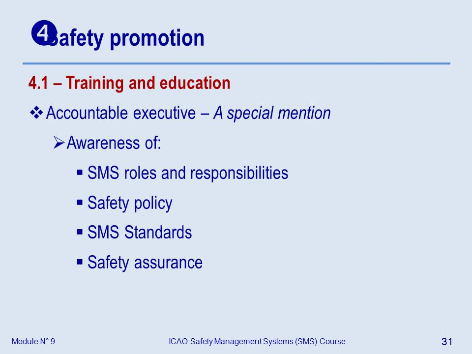 Module N° 9ICAO Safety Management Systems (SMS) Course 31 4.1 – Training and education  Accountable executive – A special mention  Awareness of:  SMS roles and responsibilities  Safety policy  SMS Standards  Safety assurance  Safety promotion