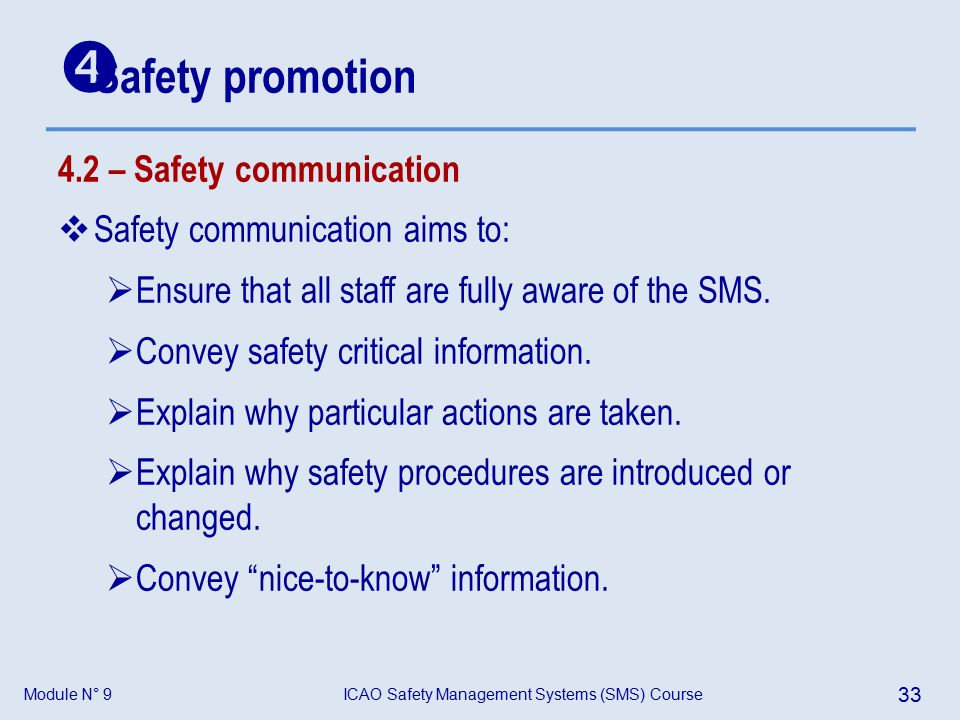 Module N° 9ICAO Safety Management Systems (SMS) Course 33 4.2 – Safety communication  Safety communication aims to:  Ensure that all staff are fully aware of the SMS.