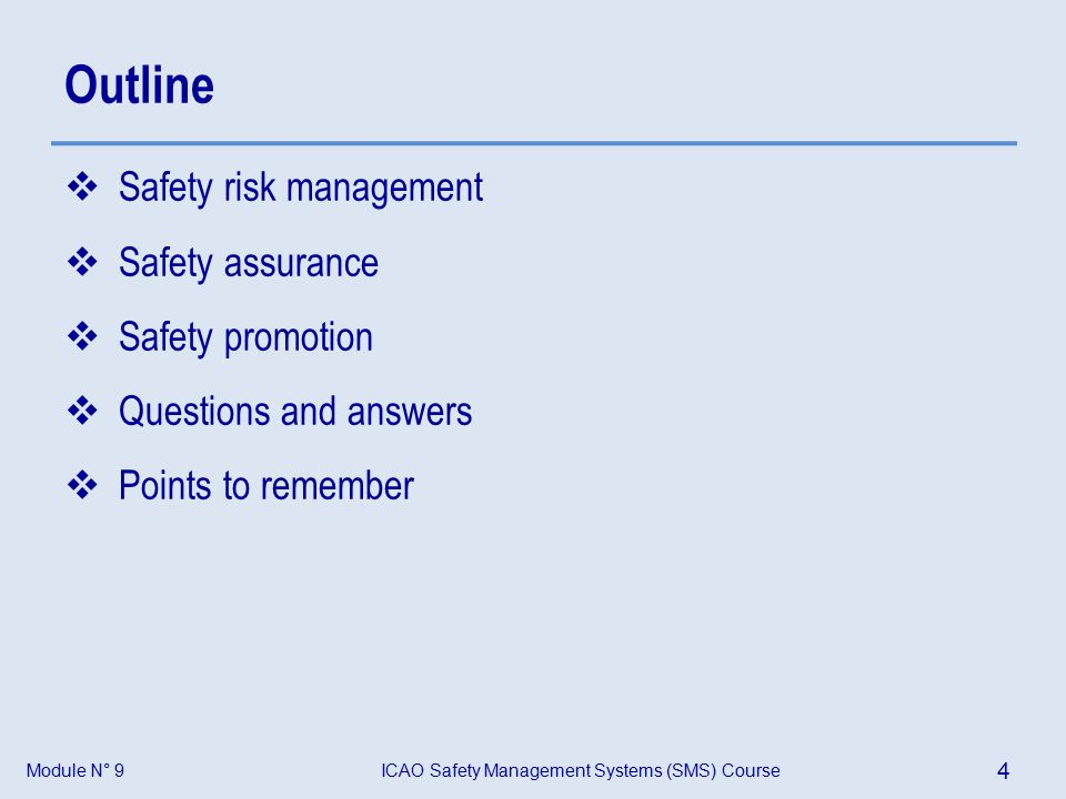Module N° 9ICAO Safety Management Systems (SMS) Course 4 Outline  Safety risk management  Safety assurance  Safety promotion  Questions and answers  Points to remember