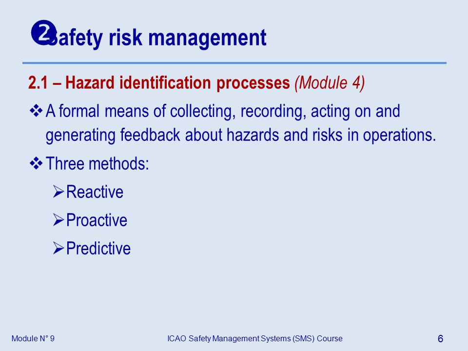 Module N° 9ICAO Safety Management Systems (SMS) Course 6  Safety risk management 2.1 – Hazard identification processes (Module 4)  A formal means of collecting, recording, acting on and generating feedback about hazards and risks in operations.
