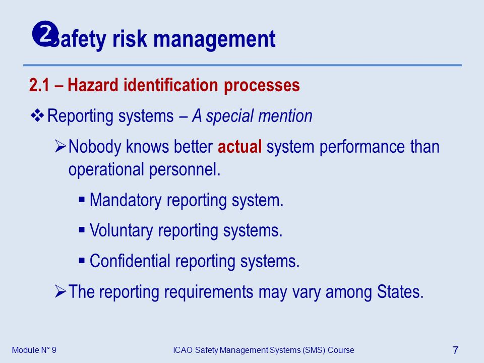 Module N° 9ICAO Safety Management Systems (SMS) Course 7 2.1 – Hazard identification processes  Reporting systems – A special mention  Nobody knows better actual system performance than operational personnel.
