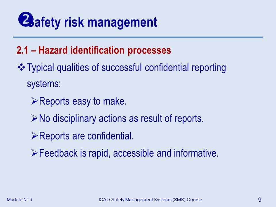 Module N° 9ICAO Safety Management Systems (SMS) Course 9 2.1 – Hazard identification processes  Typical qualities of successful confidential reporting systems:  Reports easy to make.
