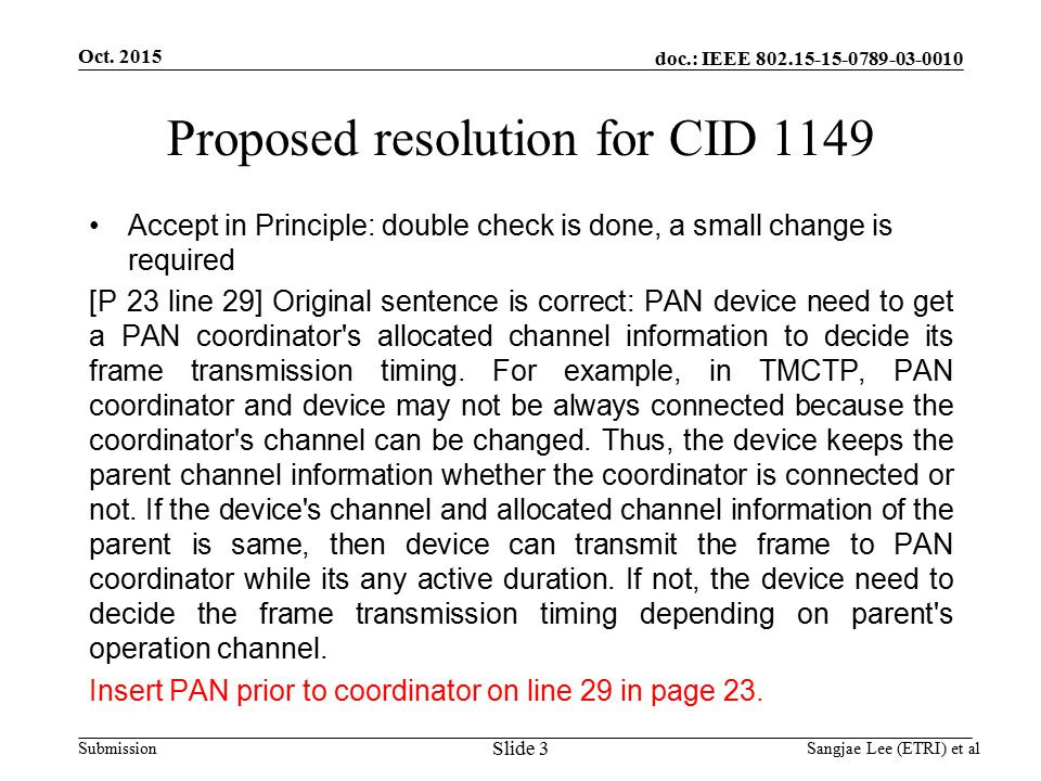 doc.: IEEE Submission Proposed resolution for CID 1149 Accept in Principle: double check is done, a small change is required [P 23 line 29] Original sentence is correct: PAN device need to get a PAN coordinator s allocated channel information to decide its frame transmission timing.