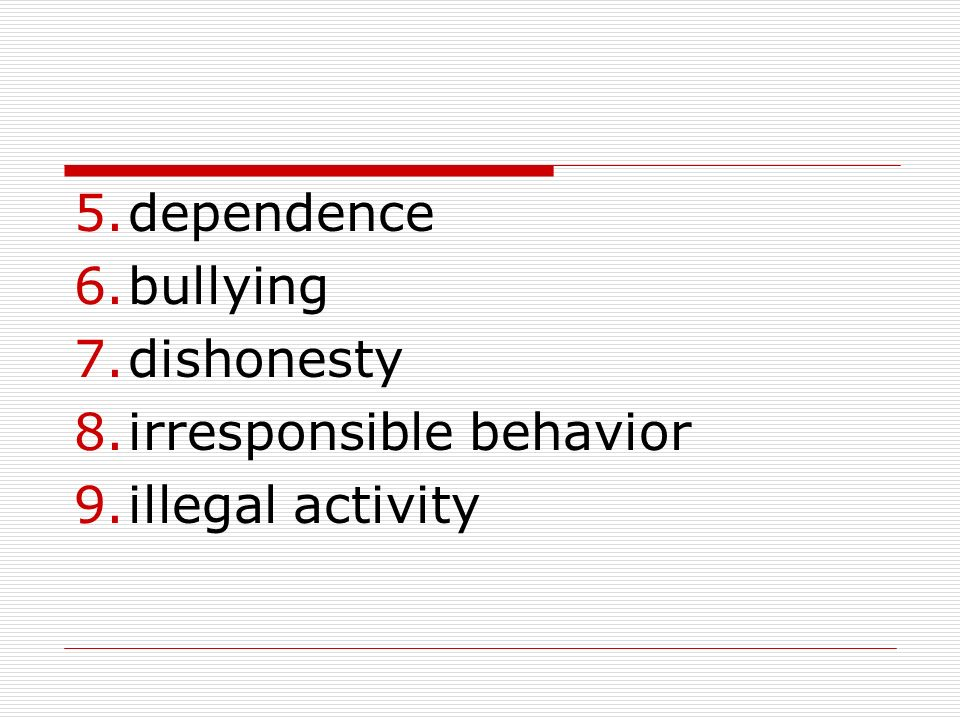 5.dependence 6.bullying 7.dishonesty 8.irresponsible behavior 9.illegal activity