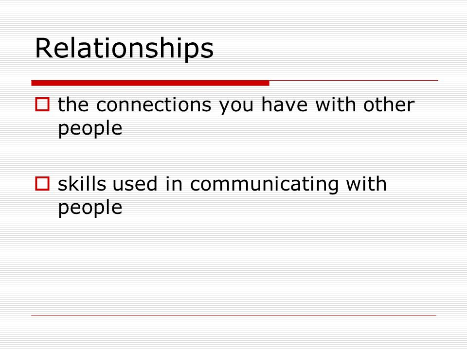 Relationships  the connections you have with other people  skills used in communicating with people