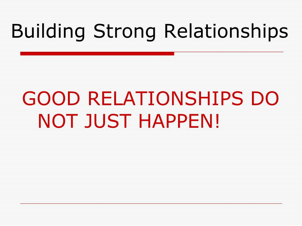 Building Strong Relationships GOOD RELATIONSHIPS DO NOT JUST HAPPEN!