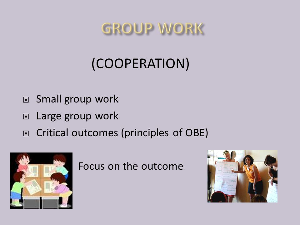 (COOPERATION)  Small group work  Large group work  Critical outcomes (principles of OBE) Focus on the outcome