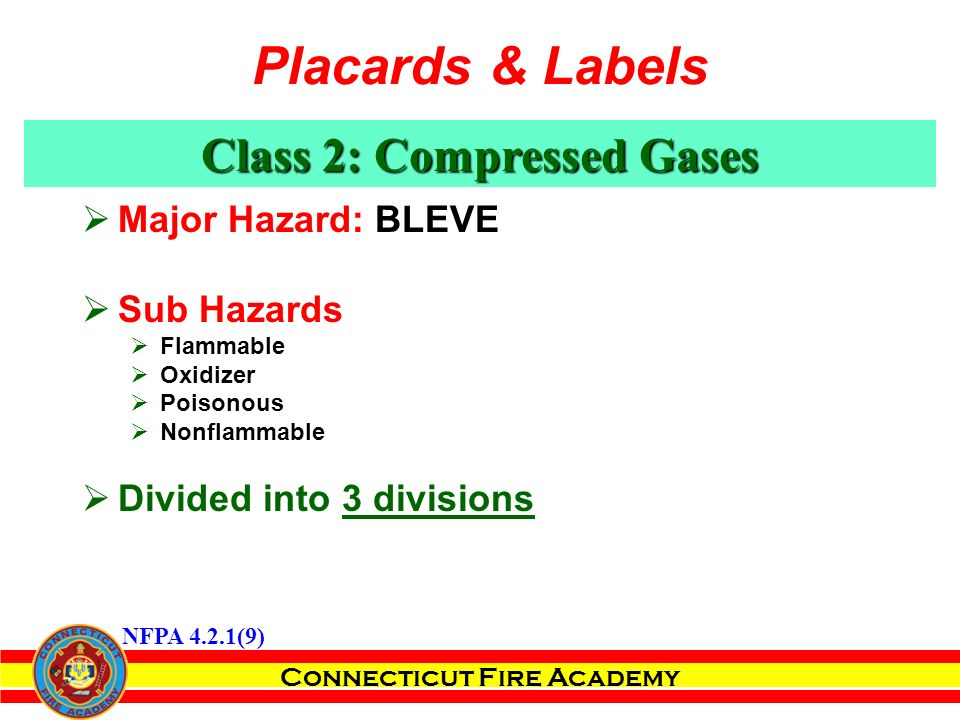 Connecticut Fire Academy  Major Hazard: BLEVE  Sub Hazards  Flammable  Oxidizer  Poisonous  Nonflammable  Divided into 3 divisions Class 2: Compressed Gases NFPA 4.2.1(9) Placards & Labels