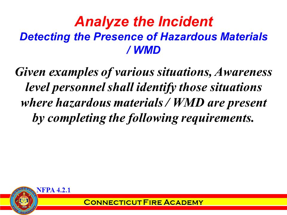 Connecticut Fire Academy Analyze the Incident Detecting the Presence of Hazardous Materials / WMD Given examples of various situations, Awareness level personnel shall identify those situations where hazardous materials / WMD are present by completing the following requirements.