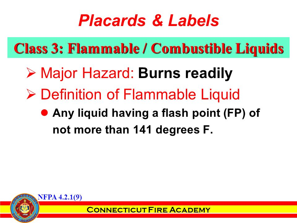 Connecticut Fire Academy  Major Hazard: Burns readily  Definition of Flammable Liquid Any liquid having a flash point (FP) of not more than 141 degrees F.