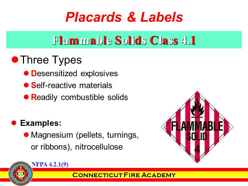 Connecticut Fire Academy Three Types Desensitized explosives Self-reactive materials Readily combustible solids Examples: Magnesium (pellets, turnings, or ribbons), nitrocellulose NFPA 4.2.1(9) Placards & Labels Flammable Solids Class 4.1