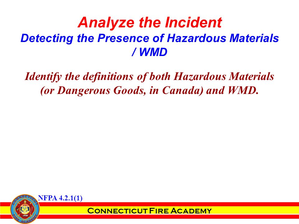 Connecticut Fire Academy Analyze the Incident Detecting the Presence of Hazardous Materials / WMD Identify the definitions of both Hazardous Materials (or Dangerous Goods, in Canada) and WMD.