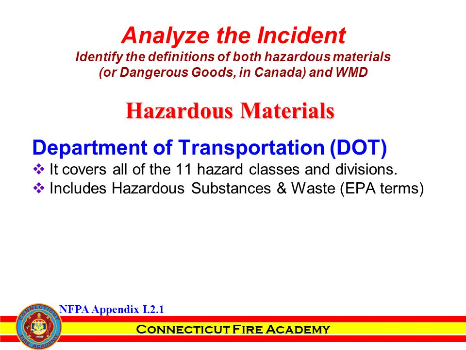 Connecticut Fire Academy Analyze the Incident Identify the definitions of both hazardous materials (or Dangerous Goods, in Canada) and WMD Department of Transportation (DOT)  It covers all of the 11 hazard classes and divisions.
