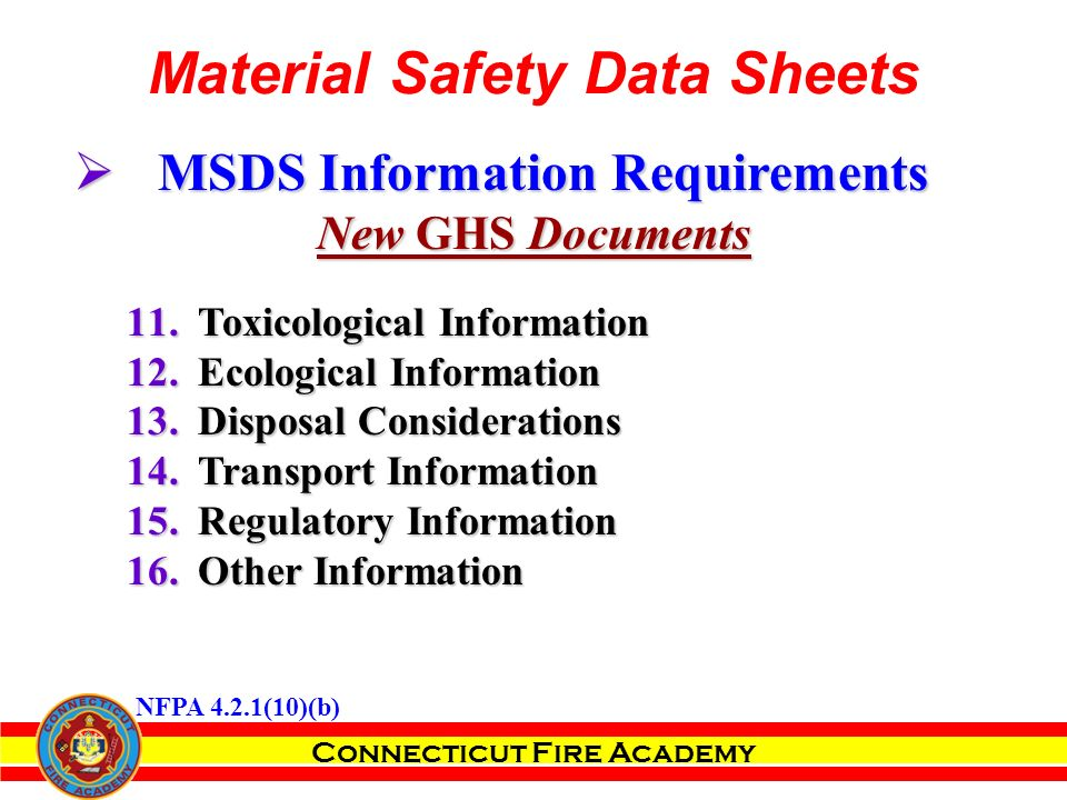 Connecticut Fire Academy Material Safety Data Sheets  MSDS Information Requirements New GHS Documents 11.Toxicological Information 12.Ecological Information 13.Disposal Considerations 14.Transport Information 15.Regulatory Information 16.Other Information NFPA 4.2.1(10)(b)
