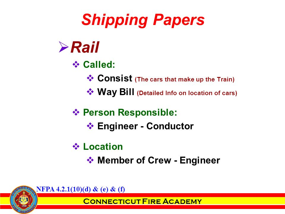 Connecticut Fire Academy  Rail  Called:  Consist (The cars that make up the Train)  Way Bill (Detailed Info on location of cars)  Person Responsible:  Engineer - Conductor  Location  Member of Crew - Engineer Shipping Papers NFPA 4.2.1(10)(d) & (e) & (f)