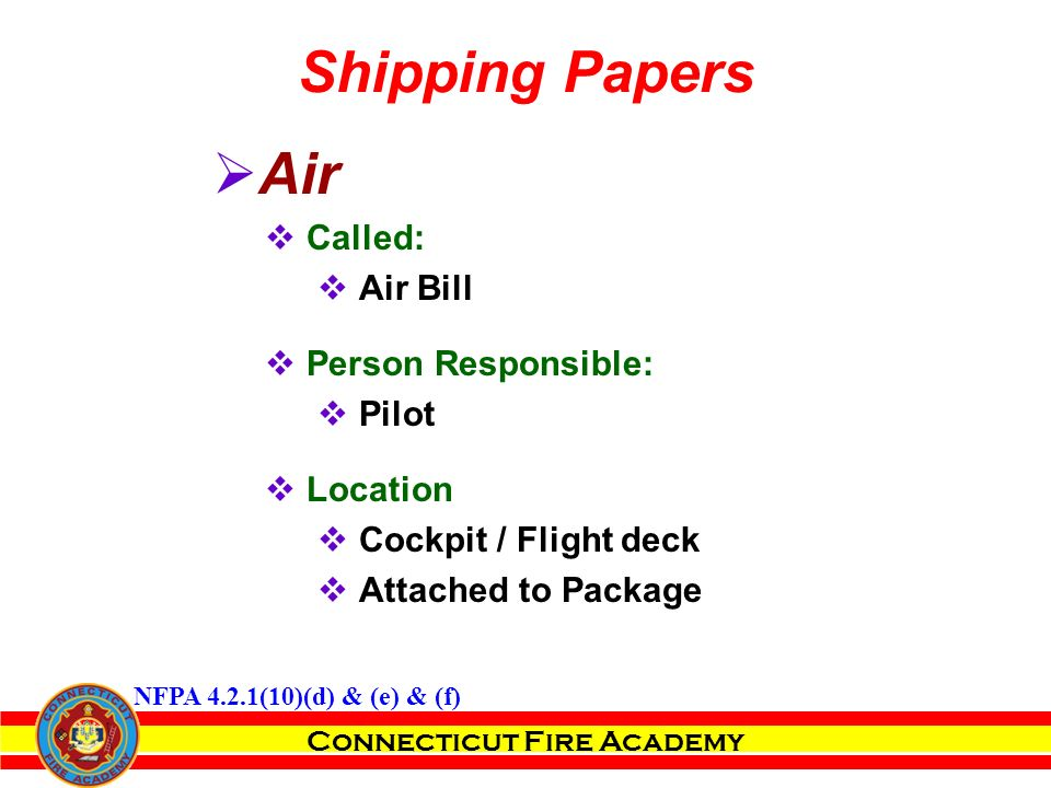 Connecticut Fire Academy  Air  Called:  Air Bill  Person Responsible:  Pilot  Location  Cockpit / Flight deck  Attached to Package Shipping Papers NFPA 4.2.1(10)(d) & (e) & (f)