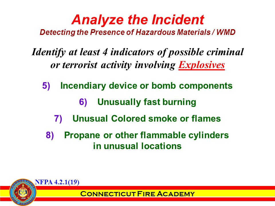 Connecticut Fire Academy Identify at least 4 indicators of possible criminal or terrorist activity involving Explosives 5)Incendiary device or bomb components 6)Unusually fast burning 7)Unusual Colored smoke or flames 8)Propane or other flammable cylinders in unusual locations Analyze the Incident Detecting the Presence of Hazardous Materials / WMD NFPA 4.2.1(19)