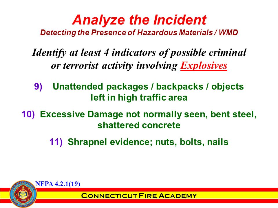 Connecticut Fire Academy Identify at least 4 indicators of possible criminal or terrorist activity involving Explosives 9)Unattended packages / backpacks / objects left in high traffic area 10)Excessive Damage not normally seen, bent steel, shattered concrete 11)Shrapnel evidence; nuts, bolts, nails Analyze the Incident Detecting the Presence of Hazardous Materials / WMD NFPA 4.2.1(19)