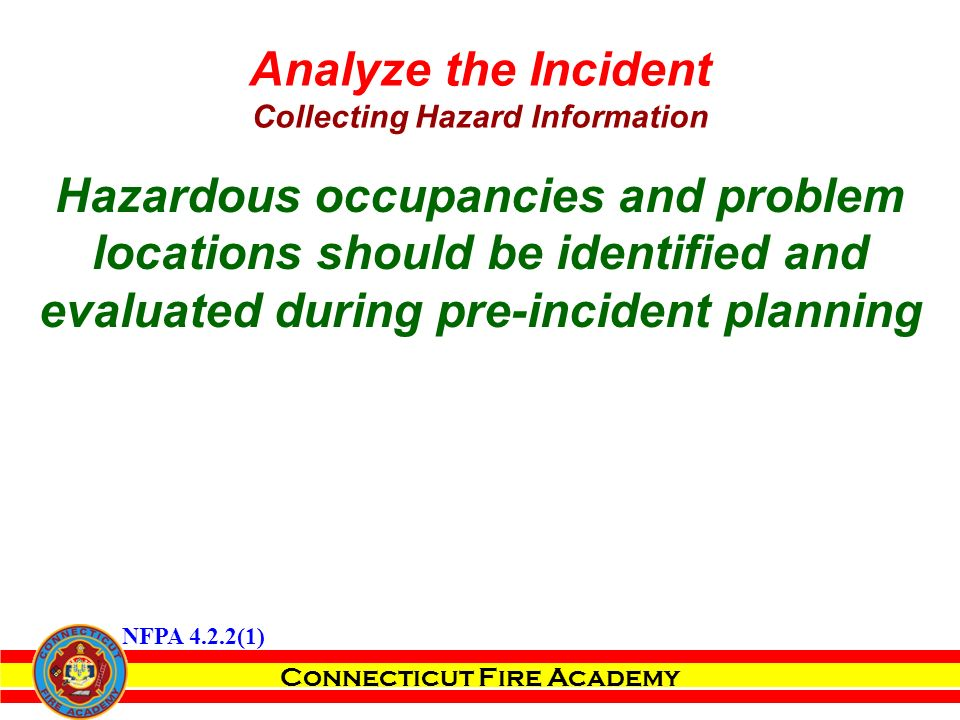 Connecticut Fire Academy Hazardous occupancies and problem locations should be identified and evaluated during pre-incident planning Analyze the Incident Collecting Hazard Information NFPA 4.2.2(1)