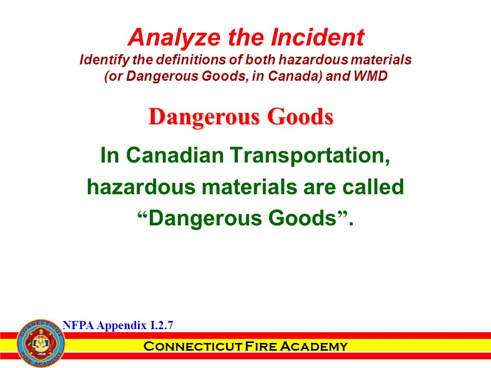Connecticut Fire Academy Analyze the Incident Identify the definitions of both hazardous materials (or Dangerous Goods, in Canada) and WMD In Canadian Transportation, hazardous materials are called Dangerous Goods .