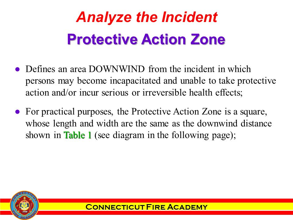 Connecticut Fire Academy ●Defines an area DOWNWIND from the incident in which persons may become incapacitated and unable to take protective action and/or incur serious or irreversible health effects; Table 1 ●For practical purposes, the Protective Action Zone is a square, whose length and width are the same as the downwind distance shown in Table 1 (see diagram in the following page); Analyze the Incident Protective Action Zone